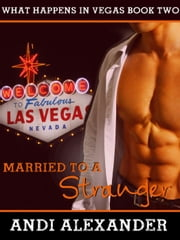 Married to a Stranger (What Happens in Vegas, Book #2) - What Happens in Vegas, #2 ebook by Andi Alexander