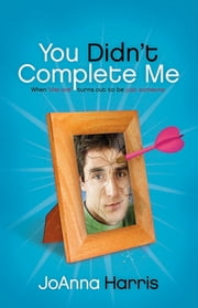 You Didn't Complete Me - When The One Turns Out To Be Just Someone ebook by JoAnna Harris