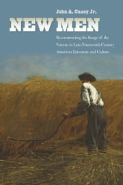 New Men - Reconstructing the Image of the Veteran in Late-Nineteenth-Century American Literature and Culture ebook by John Casey