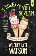 I SCREAM, YOU SCREAM ebook by Wendy Lyn Watson