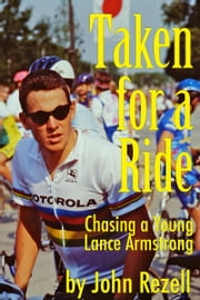 Taken for a Ride: Chasing a Young Lance Armstrong ebook by John Rezell