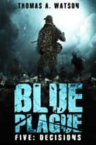 Blue Plague - Decisions (Blue Plague Book 5) ebook by Thomas A. Watson, Monique Happy