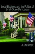 Local Elections and the Politics of Small-Scale Democracy ebook by J. Eric Oliver,Shang E. Ha,Zachary Callen