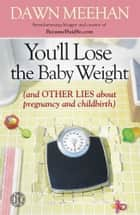 You'll Lose the Baby Weight ebook by Dawn Meehan
