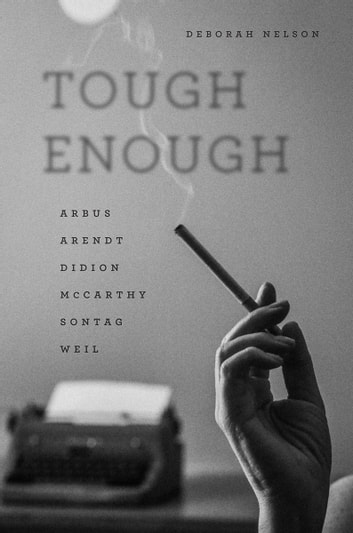 Tough Enough - Arbus, Arendt, Didion, McCarthy, Sontag, Weil ebook by Deborah Nelson
