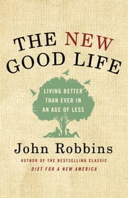 The New Good Life - Living Better Than Ever in an Age of Less ebook by John Robbins