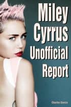 Miley Cyrus Unofficial Report ebook by Charles Garcia