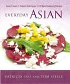 Everyday Asian - Asian Flavors + Simple Techniques = 120 Mouthwatering Recipes eBook by Patricia Yeo, Tom Steele