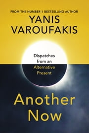 Another Now - Dispatches from an Alternative Present ebook by Yanis Varoufakis