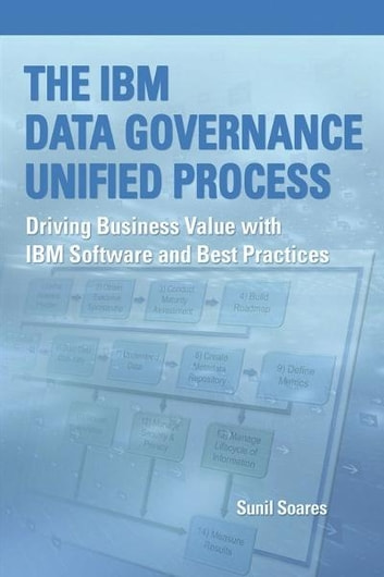 The IBM Data Governance Unified Process - Driving Business Value with IBM Software and Best Practices ebook by Sunil Soares