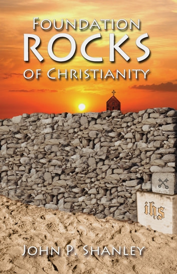 Foundation Rocks of Christianity ebook by John P. Shanley