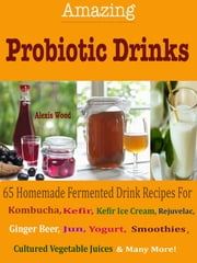 Amazing Probiotics Drinks - 65 Homemade Fermented Drink Recipes For Kombucha, Kvass, Kefir, Kefir Ice Cream, Rejuvelac, Ginger Beer, Jun, Yogurt, Smoothies, Cultured Vegetable Juices & Many More! ebook by Alexis Wood