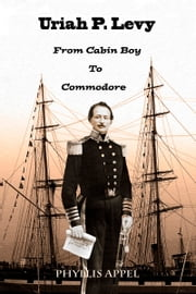 Uriah Levy: From Cabin Boy to Commodore ebook by Phyllis Appel