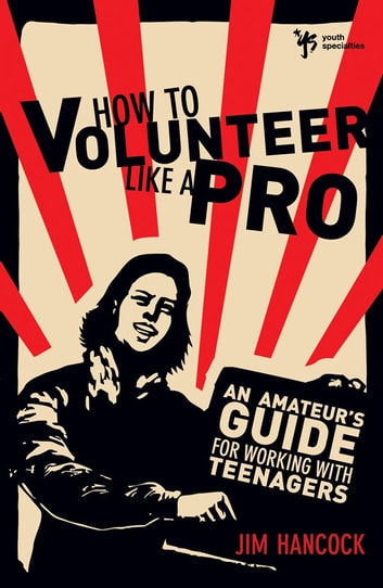 How to Volunteer Like a Pro - An Amateur's Guide for Working with Teenagers ebook by Jim Hancock