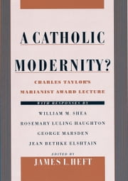 A Catholic Modernity? - Charles Taylor's Marianist Award Lecture, with responses by William M. Shea, Rosemary Luling Haughton, George Marsden, and Jean Bethke Elshtain ebook by James L. Heft