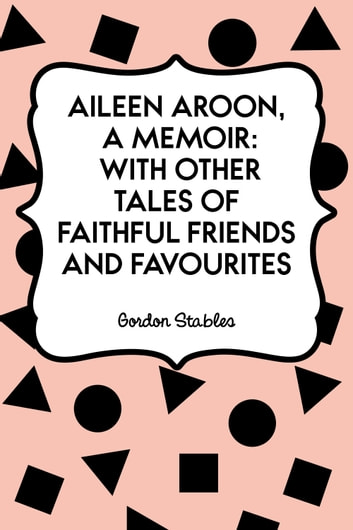 Aileen Aroon, A Memoir: With other Tales of Faithful Friends and Favourites ebook by Gordon Stables
