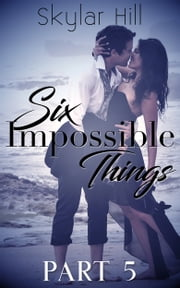 Six Impossible Things - Part Five ebook by Skylar Hill