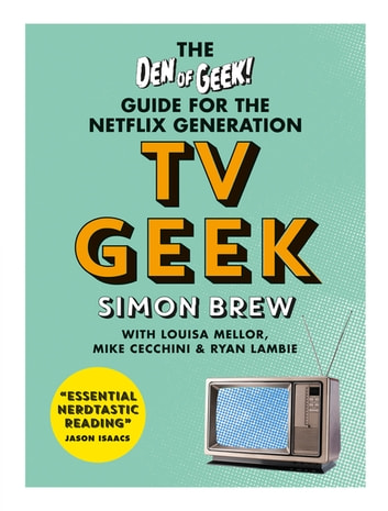 TV Geek - The Den of Geek Guide for the Netflix Generation ebook by Simon Brew