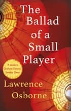 The Ballad of a Small Player ebook by Lawrence Osborne