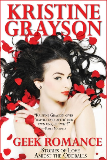 Geek Romance: Stories of Love Amidst the Oddballs ebook by Kristine Grayson