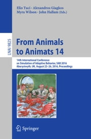 From Animals to Animats 14 - 14th International Conference on Simulation of Adaptive Behavior, SAB 2016, Aberystwyth, UK, August 23-26, 2016, Proceedings ebook by Elio Tuci,Alexandros Giagkos,Myra Wilson,John Hallam