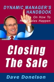 Closing The Sale: The Dynamic Manager's Handbook On How To Make Sales Happen ebook by Dave Donelson