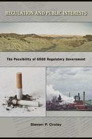 Regulation and Public Interests - The Possibility of Good Regulatory Government ebook by Steven P. Croley