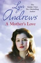 A Mother's Love - A compelling family saga of life's ups and downs ebook by Lyn Andrews