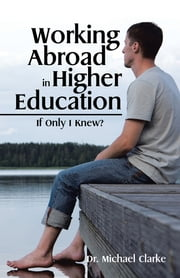 Working Abroad in Higher Education - If Only I Knew? ebook by Dr. Michael Clarke