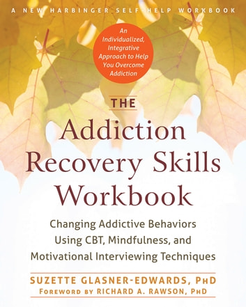 The Addiction Recovery Skills Workbook - Changing Addictive Behaviors Using CBT, Mindfulness, and Motivational Interviewing Techniques ebook by Suzette Glasner-Edwards, PhD