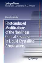 Photoinduced Modifications of the Nonlinear Optical Response in Liquid Crystalline Azopolymers ebook by Raquel Alicante
