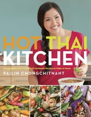 Hot Thai Kitchen - Demystifying Thai Cuisine with Authentic Recipes to Make at Home ebook by Pailin Chongchitnant