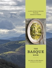 The Basque Book - A Love Letter in Recipes from the Kitchen of Txikito ebook by Alexandra Raij,Eder Montero,Rebecca Flint Marx