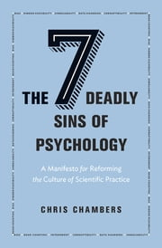 The Seven Deadly Sins of Psychology - A Manifesto for Reforming the Culture of Scientific Practice ebook by Chris Chambers