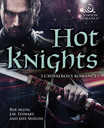 Hot Knights - 3 Chivalrous Romances ebook by Rue Allyn,JM Stewart,Jaye Shields