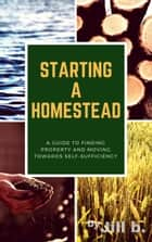 Starting a Homestead: A Guide to Finding Property and Moving Toward Self-Sufficiency - How to Homestead, #1 ebook by Jill b.