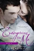 Everything To Me (Book 3) ebook by Teresa Hill