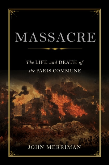 Massacre - The Life and Death of the Paris Commune ebook by John Merriman