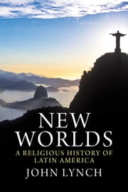 New Worlds: A Religious History of Latin America ebook by John Lynch