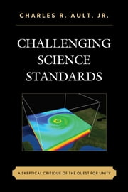 Challenging Science Standards - A Skeptical Critique of the Quest for Unity ebook by Charles R. Ault Jr.