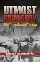 Utmost Savagery - The Three Days of Tarawa ebook by Joseph H. Alexander
