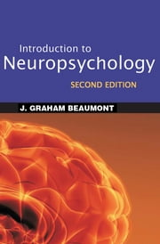 Introduction to Neuropsychology, Second Edition ebook by J. Graham Beaumont, PhD, CPsychol, FBPsS