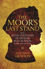 The Moor's Last Stand: How Seven Centuries of Muslim Rule in Spain Came to an End ebook by Elizabeth Drayson