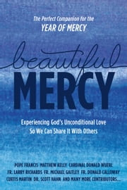 Beautiful Mercy - Experiencing God's Unconditional Love So We Can Share It With Others ebook by Pope Francis,Matthew Kelly,Donald Wuerl,Larry Richards,Michael Gaitley,Donald Calloway,Allen Hunt,Kerry Weber,Olga Yaqob,Christopher West,Lisa Hendey,Marie Veritas,Carolyn Woo,Lisa Brenninkmeyer,Curtis Martin,Sarah Swafford,Mary Madeline Todd,Helena Burns,Jackie Francois-Angel,Jennifer Fulwiler,Daniel Burke,Matt Fradd,James Mallon,Mike Schmitz,John Michael Talbot,Charles Pope,Scott Hahn