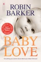 Baby Love - Everything you need to know about your baby's first year eBook by Robin Barker