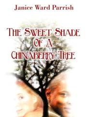 The Sweet Shade of a Chinaberry Tree ebook by Parrish, Janice, Ward