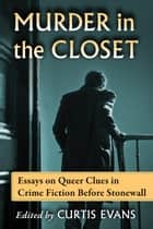 Murder in the Closet - Essays on Queer Clues in Crime Fiction Before Stonewall ebook by Curtis Evans