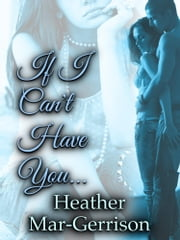 If I Can't Have You... ebook by Heather Mar-Gerrison