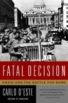 Fatal Decision - Anzio and the Battle for Rome ebook by Carlo D'Este