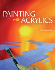 Painting with Acrylics ebook by Ian Coleman